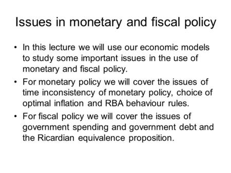 Issues in monetary and fiscal policy In this lecture we will use our economic models to study some important issues in the use of monetary and fiscal policy.