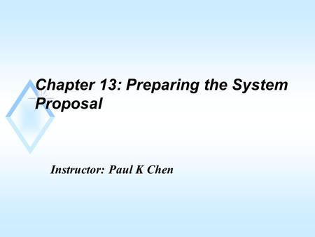 Chapter 13: Preparing the System Proposal Instructor: Paul K Chen.