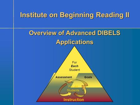 Instruction GoalsAssessment For Each Student For All Students Overview of Advanced DIBELS Applications Institute on Beginning Reading II.