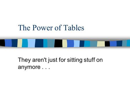 The Power of Tables They aren't just for sitting stuff on anymore...