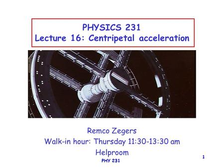 PHY 231 1 PHYSICS 231 Lecture 16: Centripetal acceleration Remco Zegers Walk-in hour: Thursday 11:30-13:30 am Helproom.