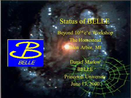 June 2000Status of BELLE1 Beyond 10 34 e + e - Workshop The Homestead Glen Arbor, MI Daniel Marlow BELLE Princeton University June 17, 2000.