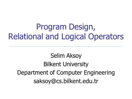 Program Design, Relational and Logical Operators Selim Aksoy Bilkent University Department of Computer Engineering