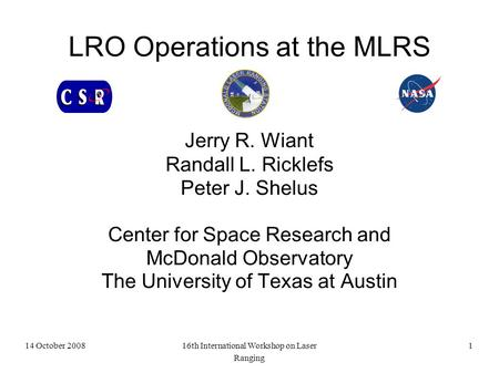14 October 200816th International Workshop on Laser Ranging 1 LRO Operations at the MLRS Jerry R. Wiant Randall L. Ricklefs Peter J. Shelus Center for.
