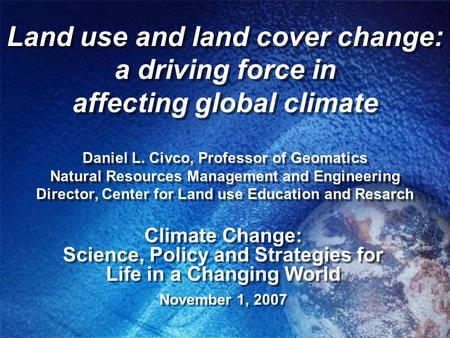 Land use and land cover change: a driving force in affecting global climate Daniel L. Civco, Professor of Geomatics Natural Resources Management and Engineering.