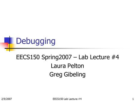 2/9/2007EECS150 Lab Lecture #41 Debugging EECS150 Spring2007 – Lab Lecture #4 Laura Pelton Greg Gibeling.