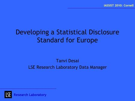 Developing a Statistical Disclosure Standard for Europe Tanvi Desai LSE Research Laboratory Data Manager Research Laboratory IASSIST 2010: Cornell.