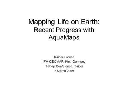 Mapping Life on Earth: Recent Progress with AquaMaps Rainer Froese IFM-GEOMAR, Kiel, Germany Teldap Conference, Taipei 2 March 2009.