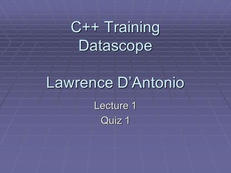 C++ Training Datascope Lawrence D'Antonio Lecture 1 Quiz 1.