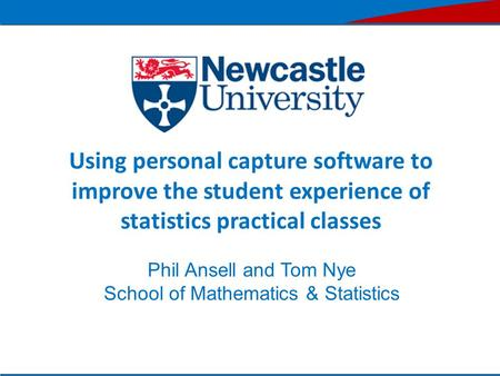Using personal capture software to improve the student experience of statistics practical classes Phil Ansell and Tom Nye School of Mathematics & Statistics.