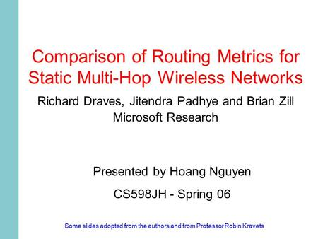 Comparison of Routing Metrics for Static Multi-Hop Wireless Networks Richard Draves, Jitendra Padhye and Brian Zill Microsoft Research Presented by Hoang.