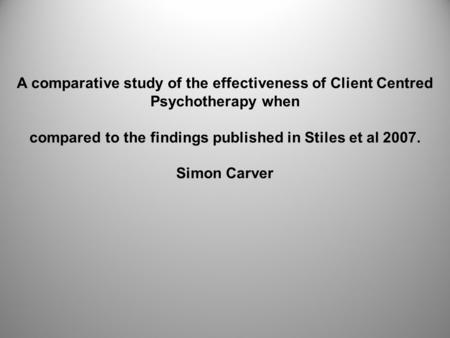 A comparative study of the effectiveness of Client Centred Psychotherapy when compared to the findings published in Stiles et al 2007. Simon Carver.