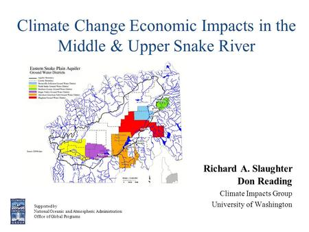 Climate Change Economic Impacts in the Middle & Upper Snake River Richard A. Slaughter Don Reading Climate Impacts Group University of Washington Supported.