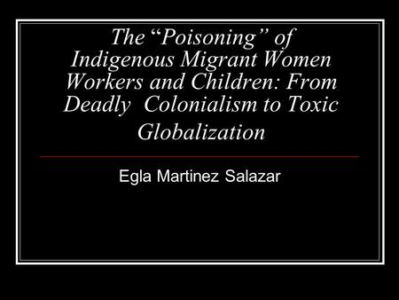 "The ""Poisoning"" of Indigenous Migrant Women Workers and Children: From Deadly Colonialism to Toxic Globalization Egla Martinez Salazar."