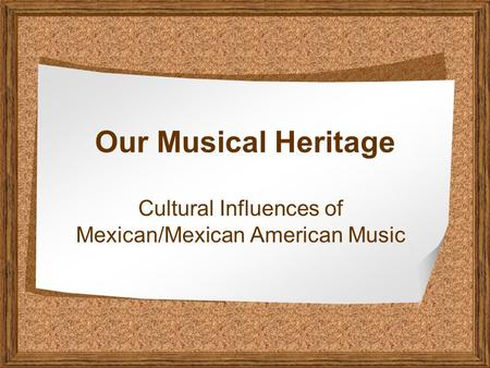 Our Musical Heritage Cultural Influences of Mexican/Mexican American Music.