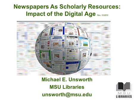 Newspapers As Scholarly Resources: Impact of the Digital Age Rev. 03/2010 Michael E. Unsworth MSU Libraries
