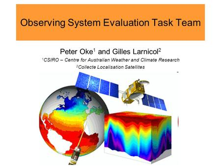 Observing System Evaluation Task Team Peter Oke 1 and Gilles Larnicol 2 1 CSIRO – Centre for Australian Weather and Climate Research 2 Collecte Localisation.