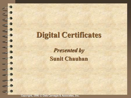 Copyright, 1996 © Dale Carnegie & Associates, Inc. Digital Certificates Presented by Sunit Chauhan.