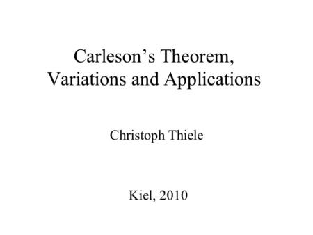 Carleson's Theorem, Variations and Applications Christoph Thiele Kiel, 2010.