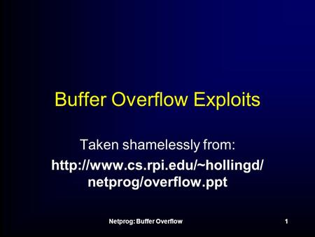 Netprog: Buffer Overflow1 Buffer Overflow Exploits Taken shamelessly from:  netprog/overflow.ppt.