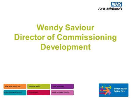 Wendy Saviour Director of Commissioning Development Safer, high quality care Better patient experience Improved health Value for money Real influence More.
