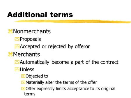 Additional terms zNonmerchants yProposals yAccepted or rejected by offeror zMerchants yAutomatically become a part of the contract yUnless xObjected to.