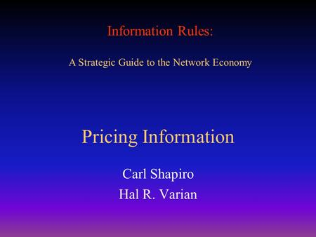 Information Rules: A Strategic Guide to the Network Economy Pricing Information Carl Shapiro Hal R. Varian.
