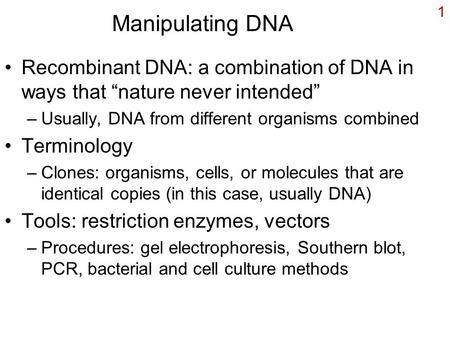 "Manipulating DNA Recombinant DNA: a combination of DNA in ways that ""nature never intended"" Usually, DNA from different organisms combined Terminology."