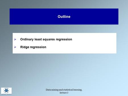 Data mining and statistical learning, lecture 3 Outline  Ordinary least squares regression  Ridge regression.