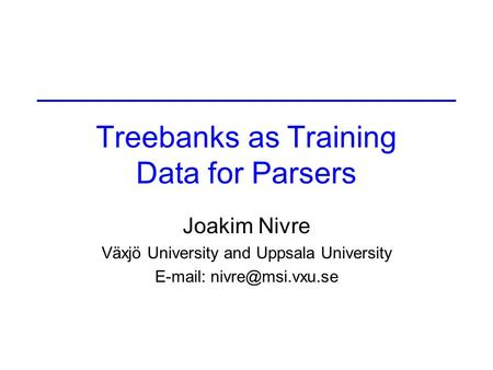 Treebanks as Training Data for Parsers Joakim Nivre Växjö University and Uppsala University