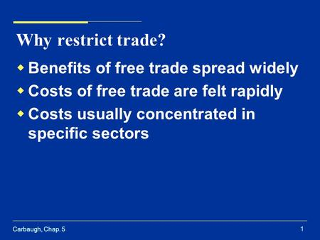 Carbaugh, Chap. 5 1 Why restrict trade?  Benefits of free trade spread widely  Costs of free trade are felt rapidly  Costs usually concentrated in specific.