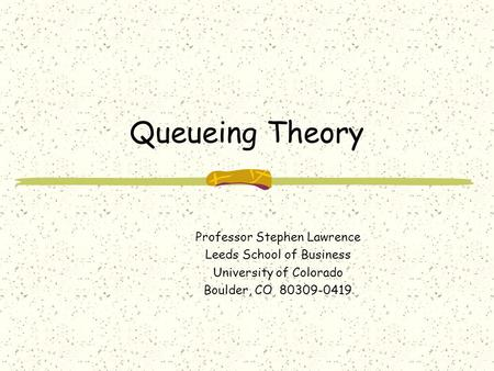 Queueing Theory Professor Stephen Lawrence Leeds School of Business University of Colorado Boulder, CO 80309-0419.