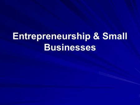 Entrepreneurship & Small Businesses. Distinguish between entrepreneurial and small businesses Some characteristics of entrepreneurs.