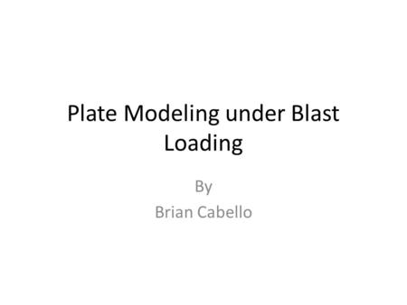 Plate Modeling under Blast Loading By Brian Cabello.