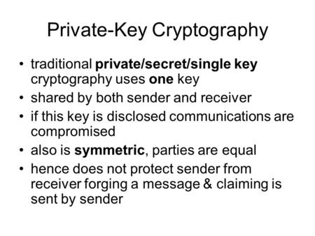 Private-Key Cryptography traditional private/secret/single key cryptography uses one key shared by both sender and receiver if this key is disclosed communications.