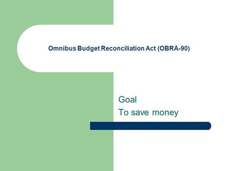 Omnibus Budget Reconciliation Act (OBRA-90) Goal To save money.