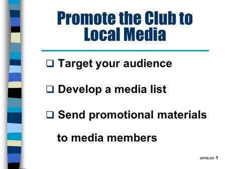 VPPR-OH 1 Promote the Club to Local Media  Target your audience  Develop a media list  Send promotional materials to media members.