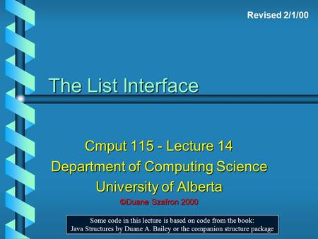 The List Interface Cmput 115 - Lecture 14 Department of Computing Science University of Alberta ©Duane Szafron 2000 Some code in this lecture is based.