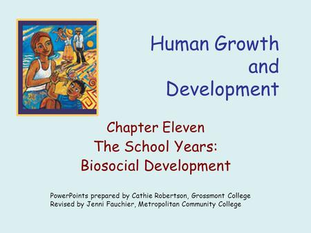 Human Growth and Development Chapter Eleven The School Years: Biosocial Development PowerPoints prepared by Cathie Robertson, Grossmont College Revised.