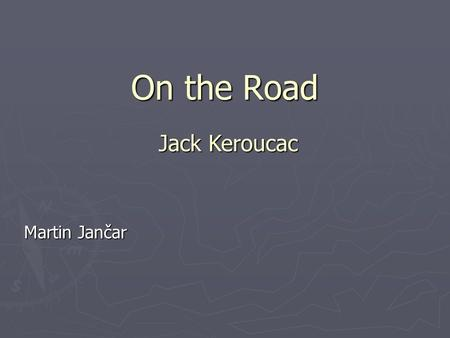 On the Road Martin Jančar Jack Keroucac. Jack Kerouac (1922-1969) ► An American writer ► one of the most important representatives of Beat Generation.