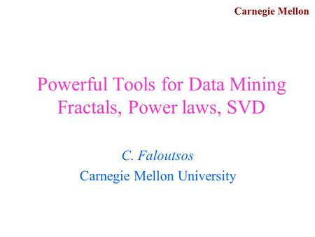 Carnegie Mellon Powerful Tools for Data Mining Fractals, Power laws, SVD C. Faloutsos Carnegie Mellon University.