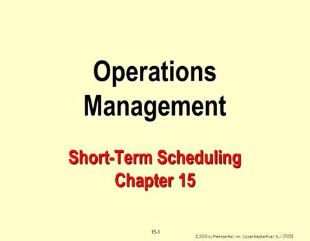© 2004 by Prentice Hall, Inc., Upper Saddle River, N.J. 07458 15-1 Operations Management Short-Term Scheduling Chapter 15.