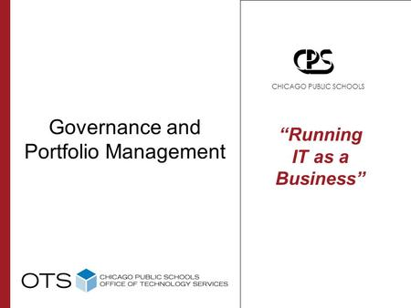 "Governance and Portfolio Management ""Running IT as a Business"" CHICAGO PUBLIC SCHOOLS."