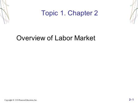 Copyright © 2009 Pearson Education, Inc. 2- 1 Topic 1. Chapter 2 Overview of Labor Market.