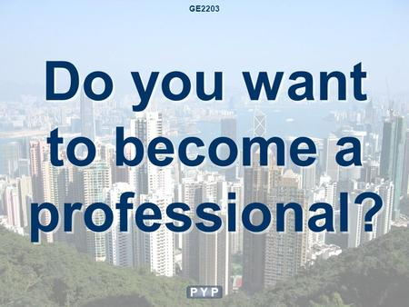 Do you want to become a professional? P Y P GE2203.