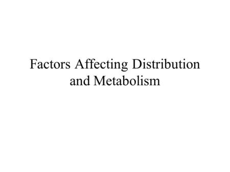 Factors Affecting Distribution and Metabolism. Chemical Factors Lipophilicity Structure Ionization Chirality.