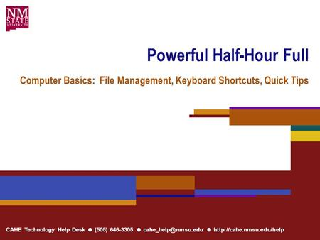 CAHE Technology Help Desk ● (505) 646-3305 ● ●  Powerful Half-Hour Full Computer Basics: File Management, Keyboard.