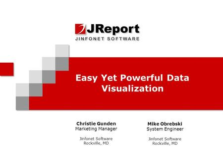 Easy Yet Powerful Data Visualization Christie Gunden Marketing Manager Jinfonet Software Rockville, MD Mike Obrebski System Engineer Jinfonet Software.