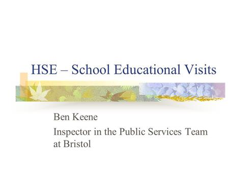 HSE – School Educational Visits Ben Keene Inspector in the Public Services Team at Bristol.