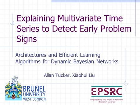 Explaining Multivariate Time Series to Detect Early Problem Signs Architectures and Efficient Learning Algorithms for Dynamic Bayesian Networks Allan Tucker,